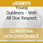 Young Dubliners - With All Due Respect cd musicale di YOUNG DUBLINERS