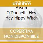 Alison O'Donnell - Hey Hey Hippy Witch cd musicale di O'DONNELL ALISON