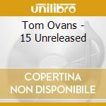 Tom Ovans - 15 Unreleased cd musicale di OVANS TOM
