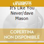 IT'S LIKE YOU NEVER/DAVE MASON cd musicale di DAVE MASON