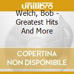 GREATEST HITS AND MORE cd musicale di WELCH BOB
