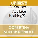 Al Kooper - Act Like Nothing'S Wrong cd musicale di KOOPER AL