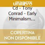 CD - TONY CONRAD - EARLY MINIMALISM VOL. 1 cd musicale di Tony Conrad