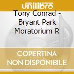 CD - TONY CONRAD - BRYANT PARK MORATORIUM R cd musicale di TONY CONRAD