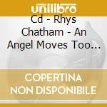 CD - RHYS CHATHAM - AN ANGEL MOVES TOO FAST cd musicale di Rhys Chatham
