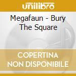 BURY THE SQUARE                           cd musicale di MEGAFAUN