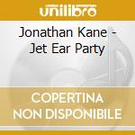 JET EAR PARTY                             cd musicale di Jonathan Kane