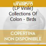 (LP VINILE) BIRDS                                     lp vinile di COLLECTIONS OF COLON