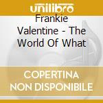 THE WORLD OF WHAT cd musicale di VALENTINE FRANKIE