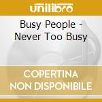 NEVER TOO BUSY cd musicale di BUSY PEOPLE