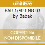 BAR 1/SPRING 03 by Babak cd musicale di ARTISTI VARI