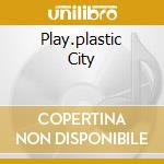 PLAY.PLASTIC CITY                         cd musicale di AA.VV.