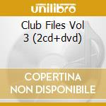 CLUB FILES VOL 3 (2CD+DVD) cd musicale di ARTISTI VARI