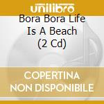 BORA BORA LIFE IS A BEACH   (2 CD) cd musicale di ARTISTI VARI