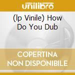 (LP VINILE) HOW DO YOU DUB                            lp vinile di Facto De