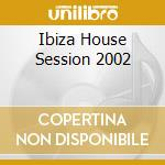 IBIZA HOUSE SESSION 2002 cd musicale di ARTISTI VARI