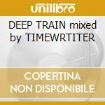 DEEP TRAIN mixed by TIMEWRTITER cd musicale di ARTISTI VARI