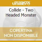 TWO HEADED MONSTER                        cd musicale di COLLIDE