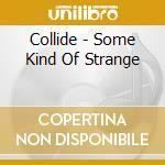 SOME KIND OF STRANGE                      cd musicale di COLLIDE