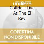 LIVE AT THE EL REY                        cd musicale di COLLIDE