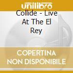 LIVE AT THE EL REY                        cd musicale di COLLIDE