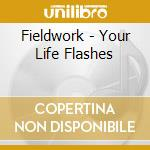 Fieldwork - Your Life Flashes cd musicale di Fieldwork