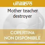 Mother teacher destroyer cd musicale