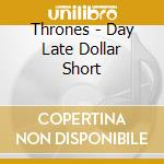 CD - THRONES - DAY LATE DOLLAR SHORT cd musicale di THRONES