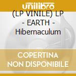 (LP VINILE) LP - EARTH                - Hibernaculum lp vinile di EARTH
