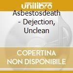 Asbestosdeath - Dejection, Unclean cd musicale di ASBESTOSDEATH