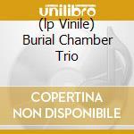 (LP VINILE) BURIAL CHAMBER TRIO                       lp vinile di BURIAL CHAMBER TRIO