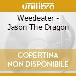 Jason... the dragon cd musicale di Weedeater