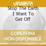 STOP THE EARTH I WANT TO GET OFF cd musicale di ZEB