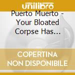 YOUR BLOATED CORPSE                       cd musicale di Muerto Puerto