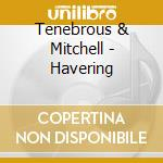 HAVERING                                  cd musicale di TENEBROUS & MITCHELL