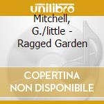 RAGGED GARDEN                             cd musicale di G./little Mitchell