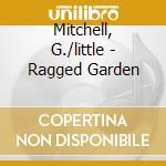 RAGGED GARDEN                             cd musicale di G./little Mitchell