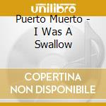 I WAS A SWALLOW                           cd musicale di Muerto Puerto