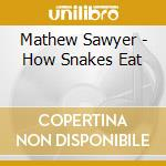 HOW SNAKES EAT                            cd musicale di M. & the gho Sawyer
