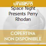 SPACE NIGHT PRESENTS PERRY RHODAN cd musicale di ARTISTI VARI