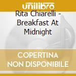 Rita Chiarelli - Breakfast At Midnight cd musicale di CHIARELLI RITA