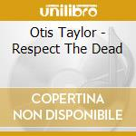 Otis Taylor - Respect The Dead cd musicale di TAYLOR OTIS