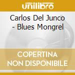 Carlos Del Junco - Blues Mongrel cd musicale di DEL JUNCO CARLOS