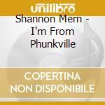 I'M FROM PHUNKVILLE                       cd musicale di SHANNON MEM