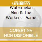 Watermelon Slim & The Workers - Same cd musicale di WATERMELON SLIM