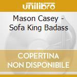 Mason Casey - Sofa King Badass cd musicale di MASON CASEY