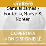 Samuel James - For Rosa,Maeve & Noreen cd musicale di JAMES SAMUEL