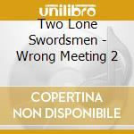 WRONG MEETING 2                           cd musicale di TWO LONE SWORDSMEN