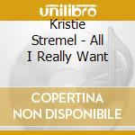 All i really want cd musicale di Stremel Kristie