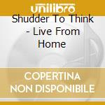 LIVE FROM HOME                            cd musicale di SHUDDER TO THINK